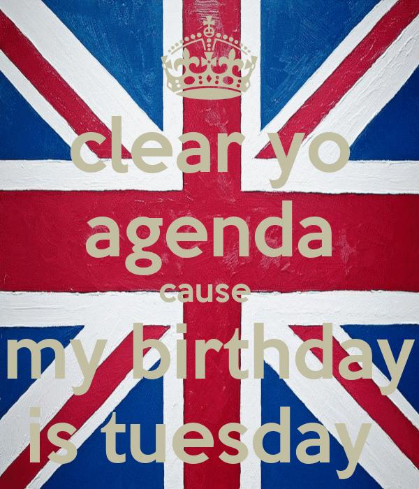 clear yo agenda cause  my birthday is tuesday