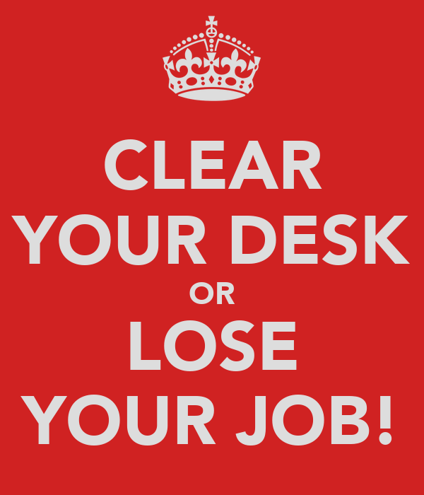 CLEAR YOUR DESK OR LOSE YOUR JOB!