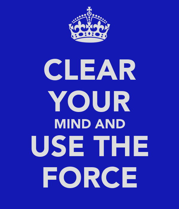 CLEAR YOUR MIND AND USE THE FORCE