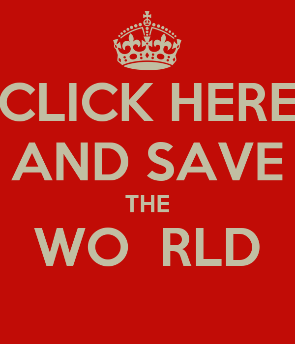 CLICK HERE AND SAVE THE WO  RLD
