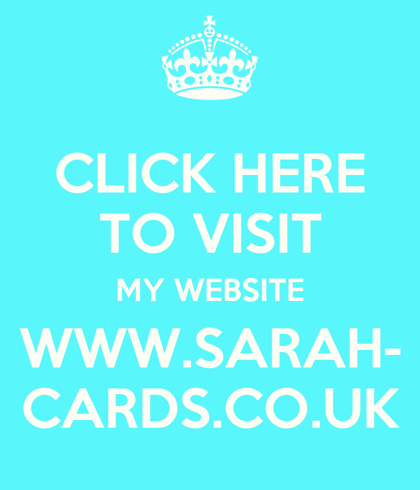 CLICK HERE TO VISIT MY WEBSITE WWW.SARAH- CARDS.CO.UK