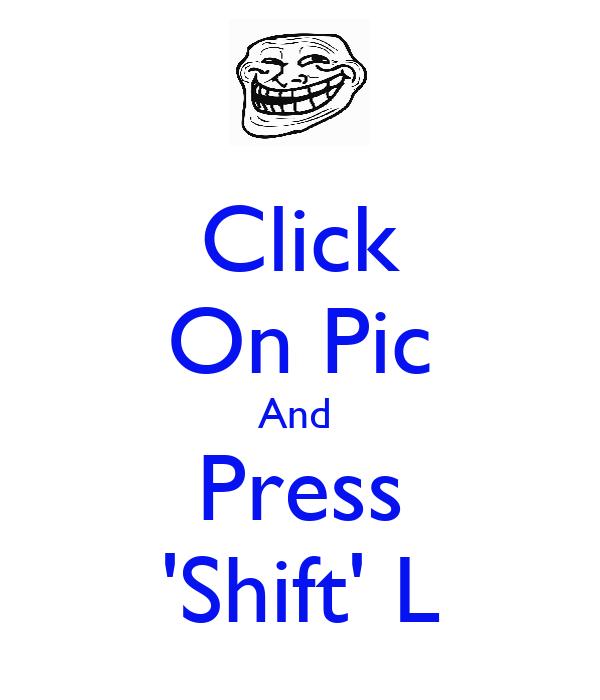 Click On Pic And  Press 'Shift' L