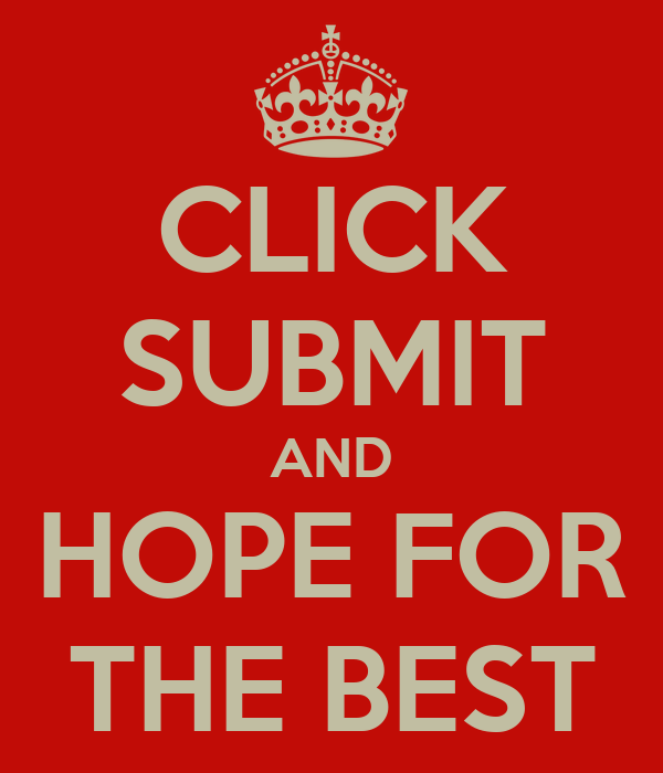 CLICK SUBMIT AND HOPE FOR THE BEST