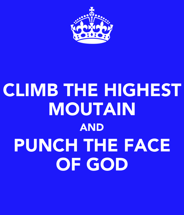 CLIMB THE HIGHEST MOUTAIN AND PUNCH THE FACE OF GOD
