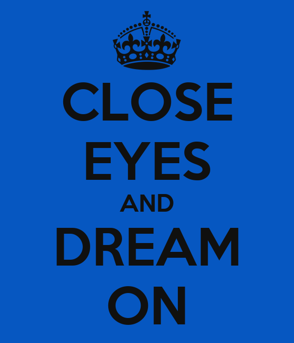 CLOSE EYES AND DREAM ON