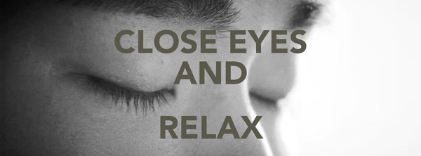 CLOSE EYES AND RELAX
