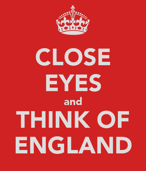 CLOSE EYES and THINK OF ENGLAND