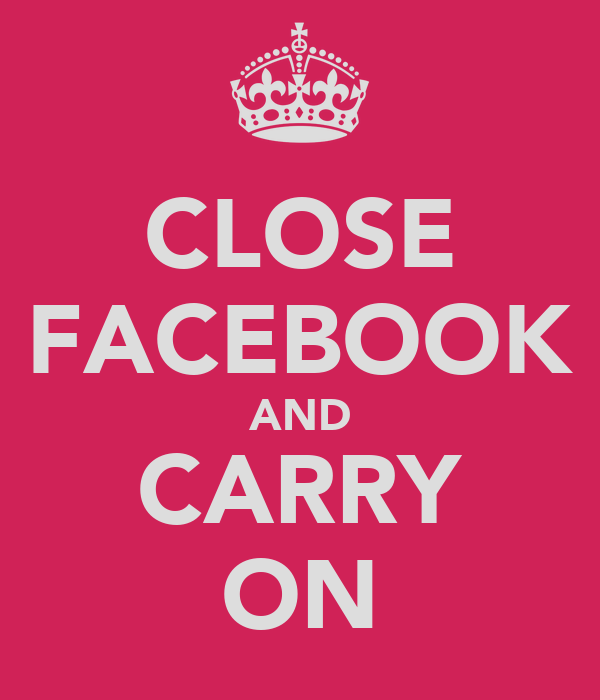 CLOSE FACEBOOK AND CARRY ON