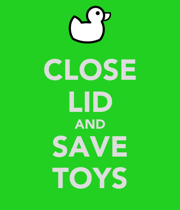 CLOSE LID AND SAVE TOYS