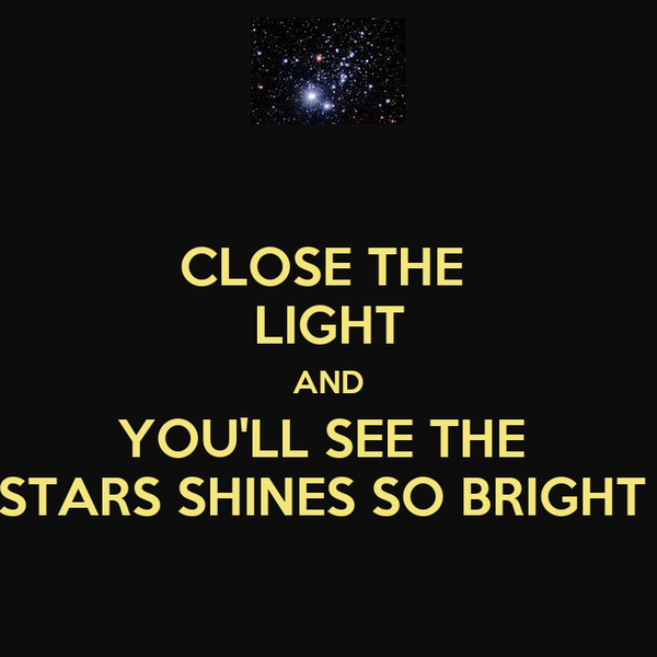 CLOSE THE  LIGHT AND YOU'LL SEE THE  STARS SHINES SO BRIGHT