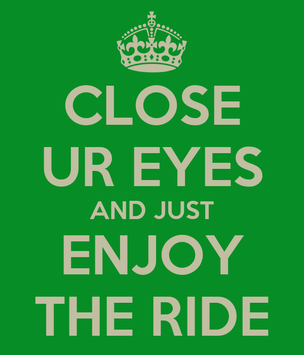 CLOSE UR EYES AND JUST ENJOY THE RIDE