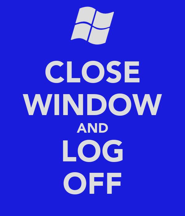 CLOSE WINDOW AND LOG OFF