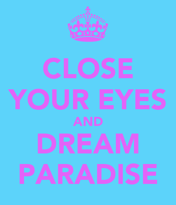 CLOSE YOUR EYES AND DREAM PARADISE