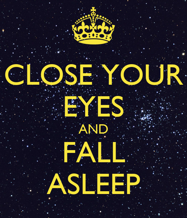 CLOSE YOUR EYES AND FALL ASLEEP