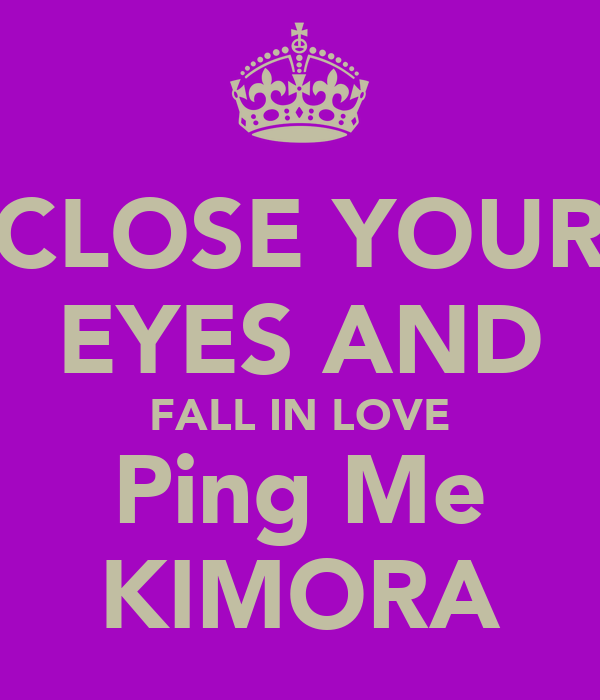 CLOSE YOUR EYES AND FALL IN LOVE Ping Me KIMORA