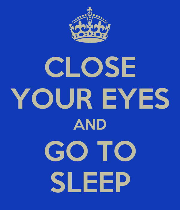 CLOSE YOUR EYES AND GO TO SLEEP