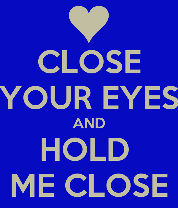 CLOSE YOUR EYES AND HOLD  ME CLOSE