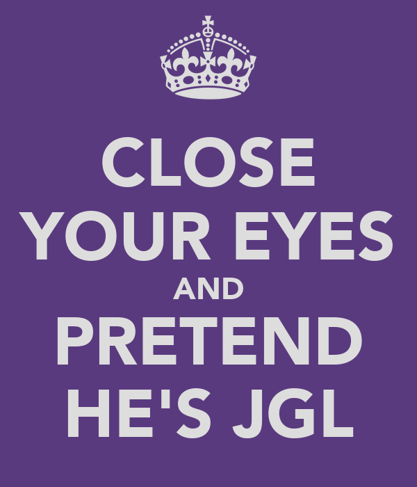 CLOSE YOUR EYES AND PRETEND HE'S JGL