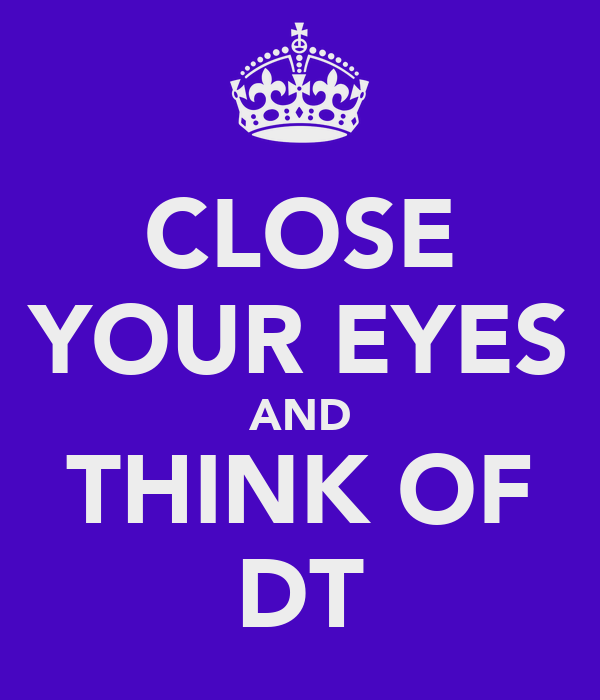 CLOSE YOUR EYES AND THINK OF DT