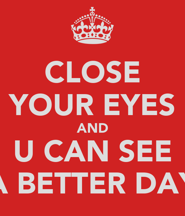 CLOSE YOUR EYES AND U CAN SEE A BETTER DAY