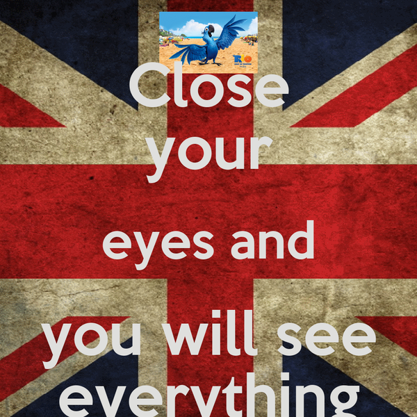 Close your eyes and you will see everything