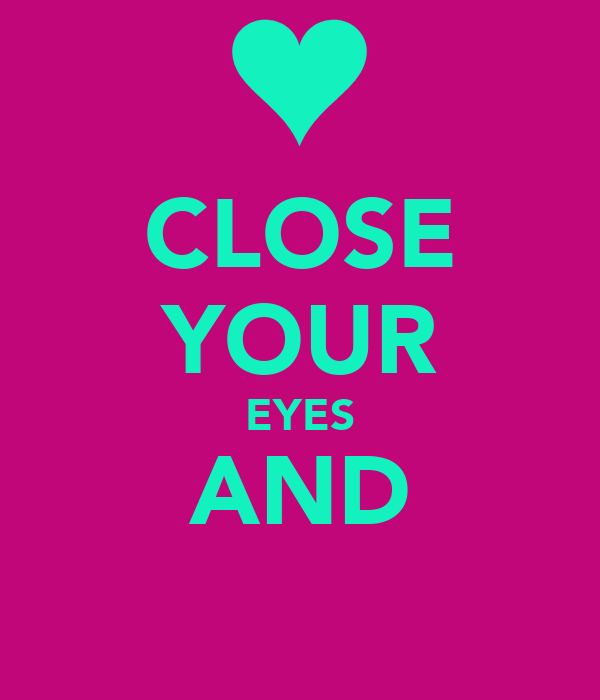 CLOSE YOUR EYES AND
