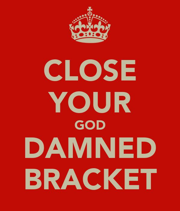CLOSE YOUR GOD DAMNED BRACKET
