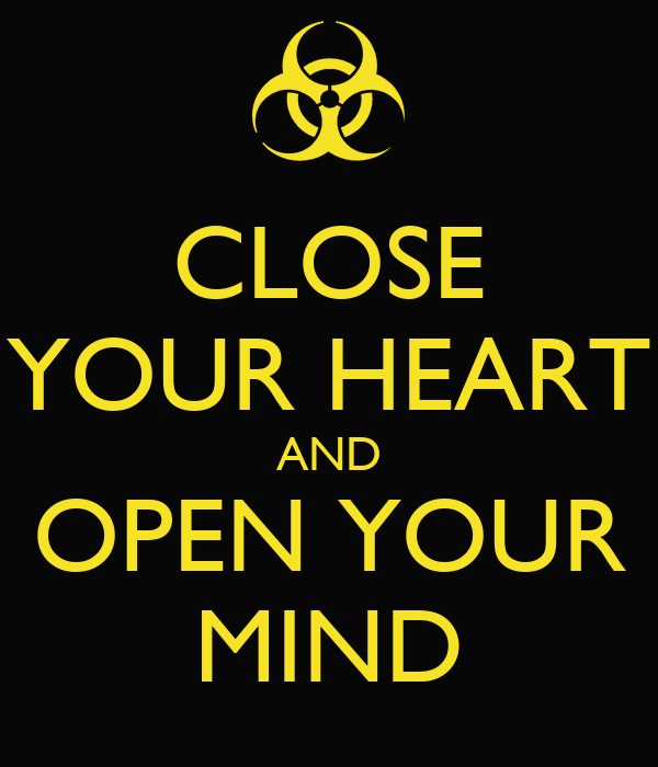 CLOSE YOUR HEART AND OPEN YOUR MIND