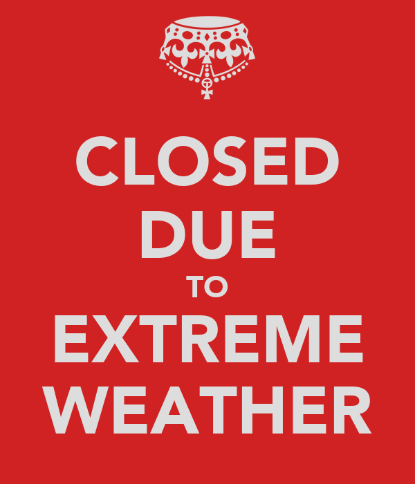 CLOSED DUE TO EXTREME WEATHER