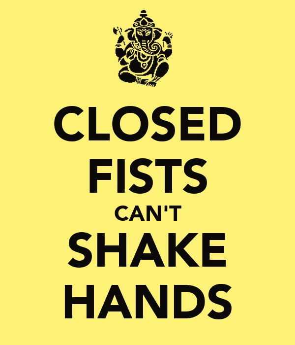 CLOSED FISTS CAN'T SHAKE HANDS
