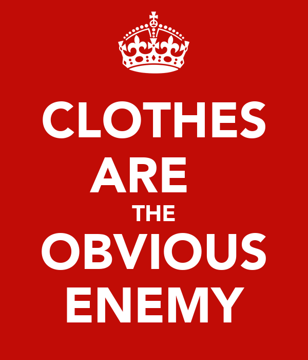 CLOTHES ARE   THE OBVIOUS ENEMY