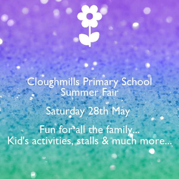 Cloughmills Primary School Summer Fair Saturday 28th May  Fun for all the family... Kid's activities, stalls & much more...