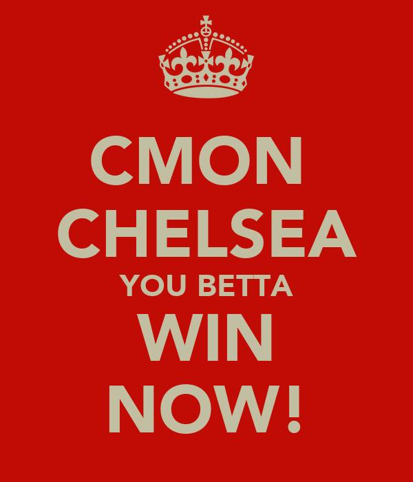 CMON  CHELSEA YOU BETTA WIN NOW!
