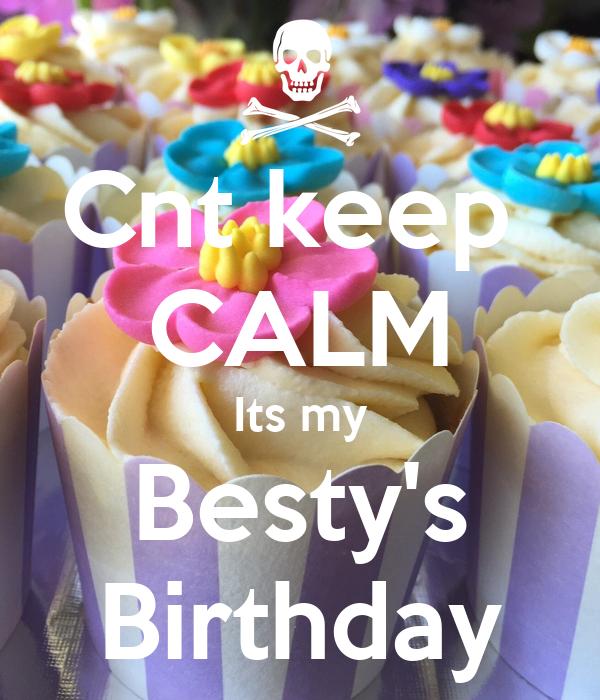 Cnt keep  CALM Its my Besty's Birthday