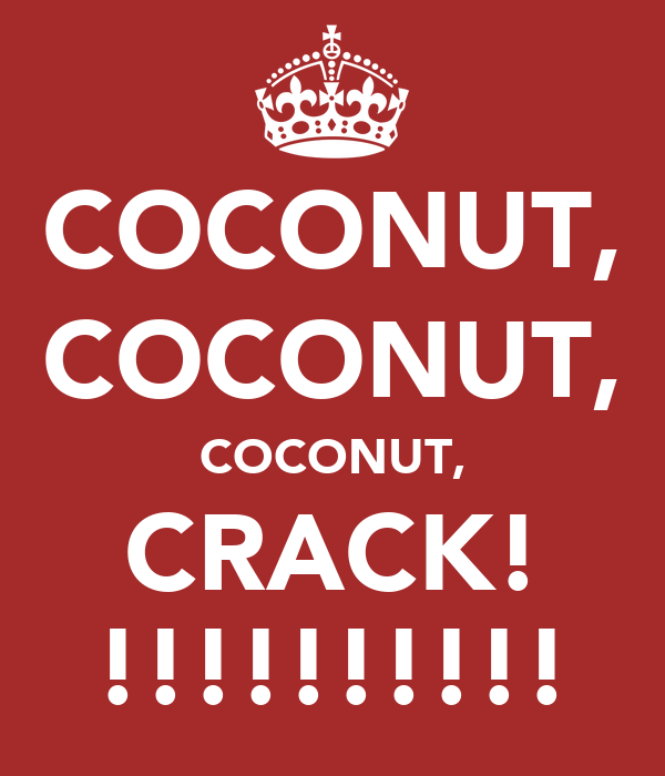 COCONUT, COCONUT, COCONUT, CRACK! !!!!!!!!!!