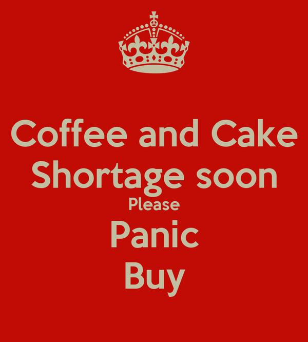 Coffee and Cake Shortage soon Please Panic Buy