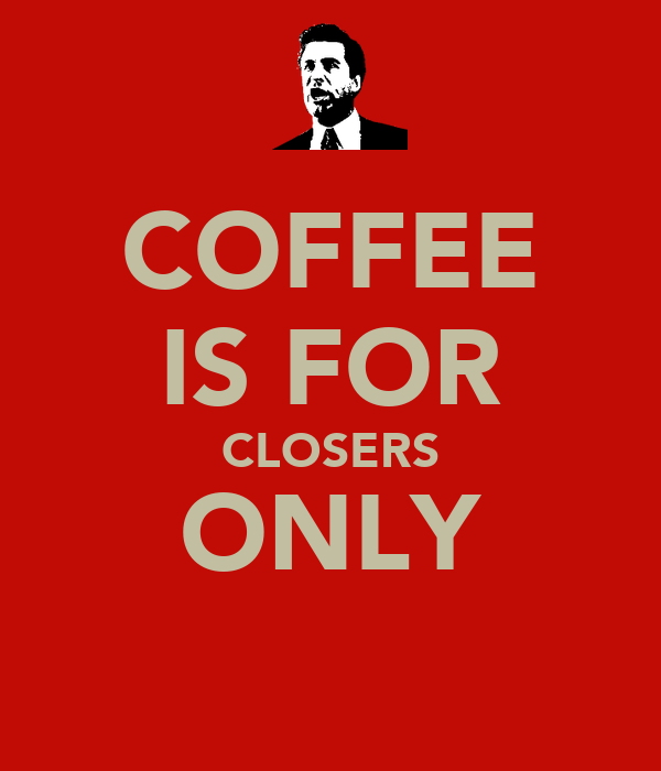 COFFEE IS FOR CLOSERS ONLY
