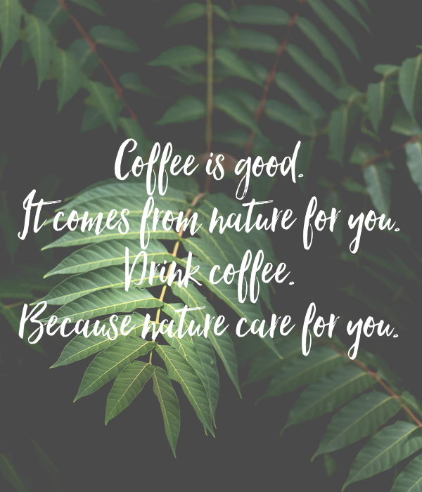 Coffee is good. It comes from nature for you. Drink coffee. Because nature care for you.