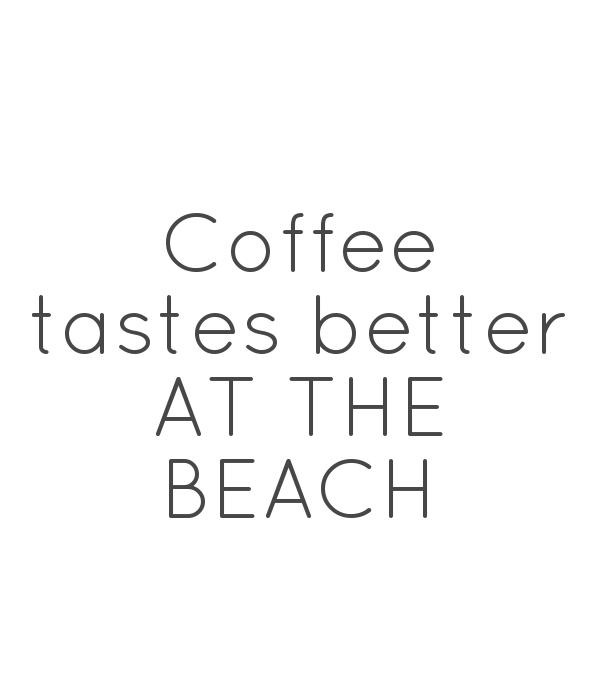 Coffee tastes better AT THE BEACH