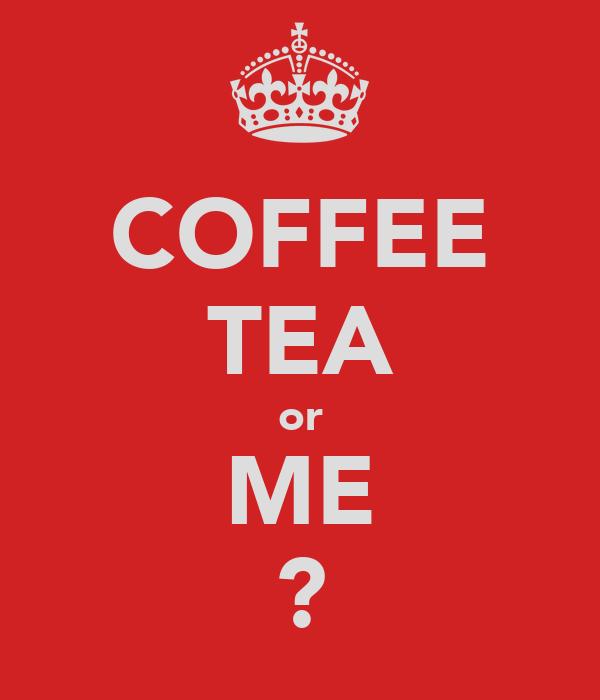 COFFEE TEA or ME ?