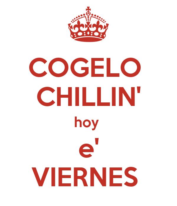 COGELO  CHILLIN' hoy  e' VIERNES