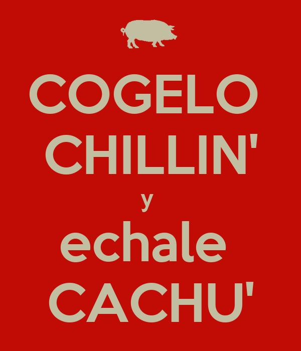 COGELO  CHILLIN' y  echale  CACHU'
