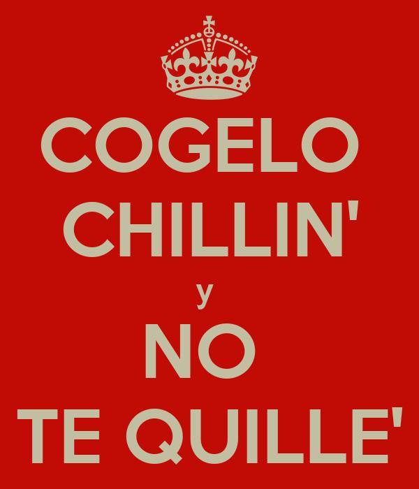 COGELO  CHILLIN' y  NO  TE QUILLE'
