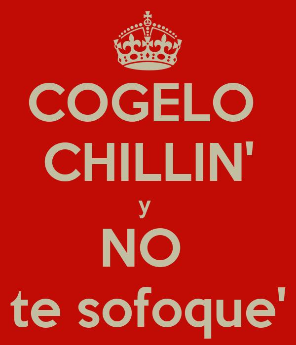 COGELO  CHILLIN' y  NO  te sofoque'