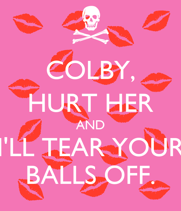COLBY, HURT HER AND I'LL TEAR YOUR BALLS OFF.