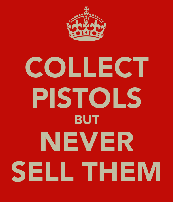 COLLECT PISTOLS BUT NEVER SELL THEM