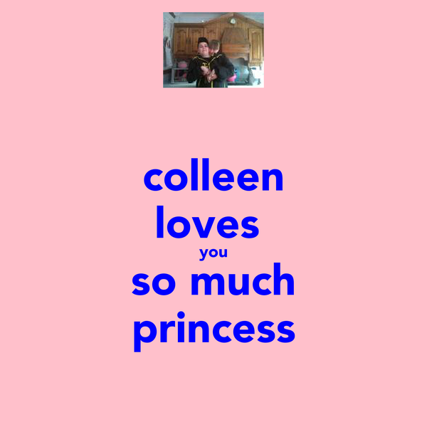 colleen loves  you so much princess