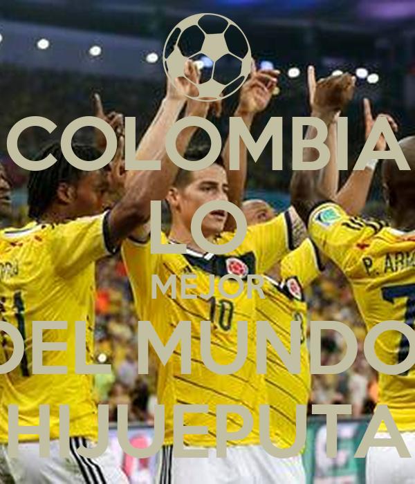 COLOMBIA LO  MEJOR DEL MUNDO  HIJUEPUTA