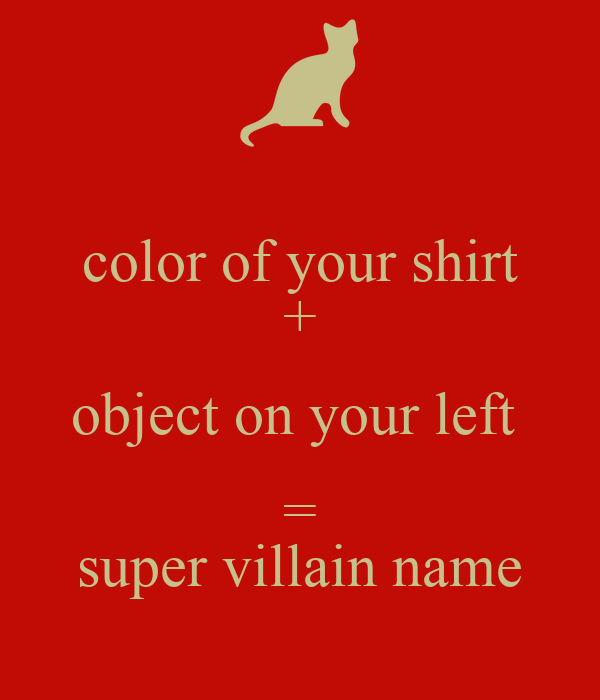 color of your shirt + object on your left  = super villain name
