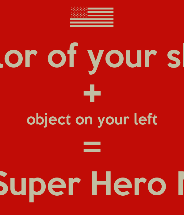 Color of your shirt + object on your left = your Super Hero Name!